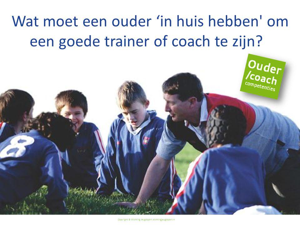 Copyright © Stichting Jeugdsport stichtingjeugdsport.nl Wat moet een ouder 'in huis hebben om een goede trainer of coach te zijn?