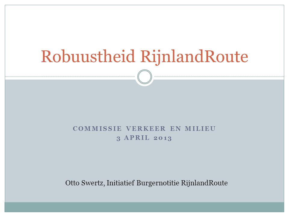 COMMISSIE VERKEER EN MILIEU 3 APRIL 2013 Robuustheid RijnlandRoute Otto Swertz, Initiatief Burgernotitie RijnlandRoute