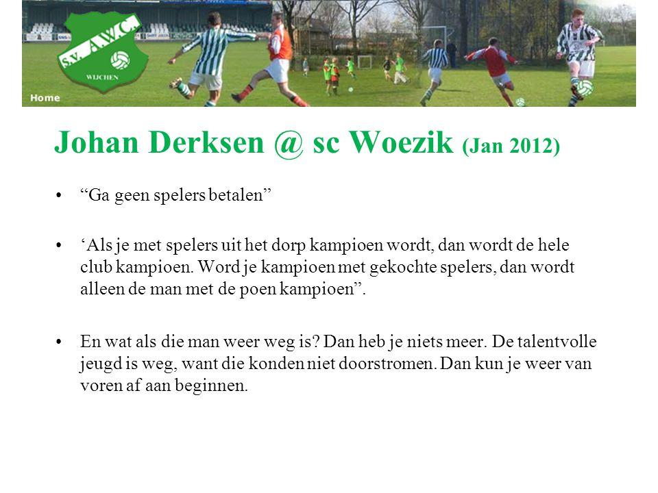 """Johan Derksen @ sc Woezik (Jan 2012) """"Ga geen spelers betalen"""" 'Als je met spelers uit het dorp kampioen wordt, dan wordt de hele club kampioen. Word"""