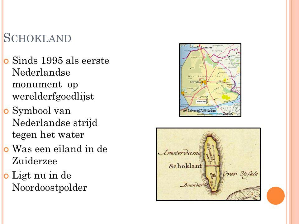 S CHOKLAND Sinds 1995 als eerste Nederlandse monument op werelderfgoedlijst Symbool van Nederlandse strijd tegen het water Was een eiland in de Zuiderzee Ligt nu in de Noordoostpolder