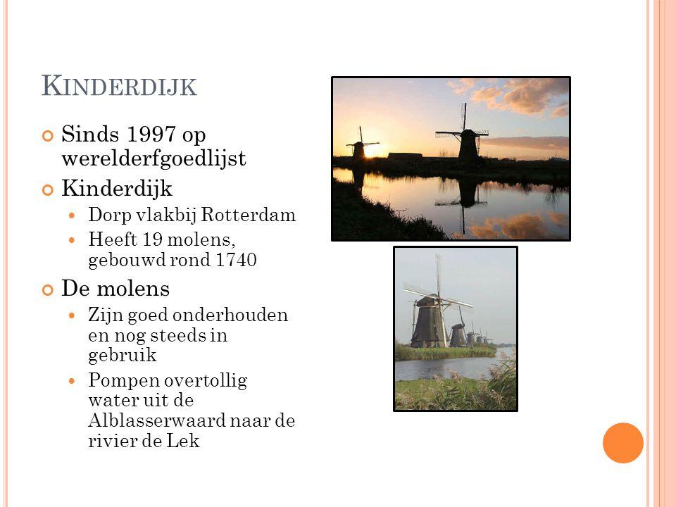 K INDERDIJK Sinds 1997 op werelderfgoedlijst Kinderdijk Dorp vlakbij Rotterdam Heeft 19 molens, gebouwd rond 1740 De molens Zijn goed onderhouden en n