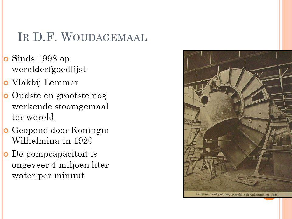 I R D.F. W OUDAGEMAAL Sinds 1998 op werelderfgoedlijst Vlakbij Lemmer Oudste en grootste nog werkende stoomgemaal ter wereld Geopend door Koningin Wil