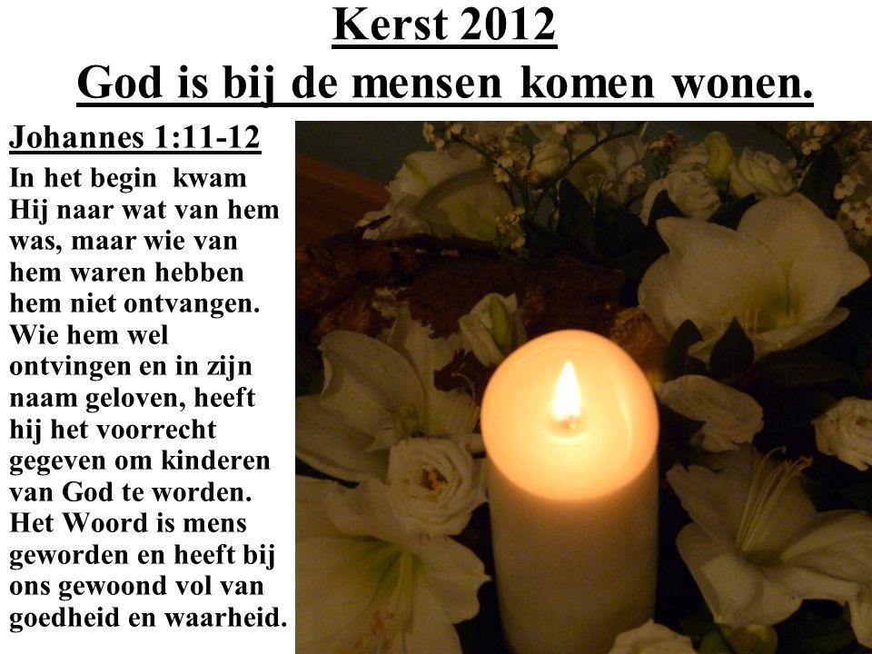 Kerst 2012 God is bij de mensen komen wonen. Johannes 1:11-12 In het begin kwam Hij naar wat van hem was, maar wie van hem waren hebben hem niet ontva