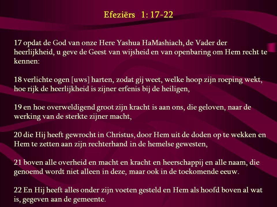 Efeziërs 1: 17-22 17 opdat de God van onze Here Yashua HaMashiach, de Vader der heerlijkheid, u geve de Geest van wijsheid en van openbaring om Hem re