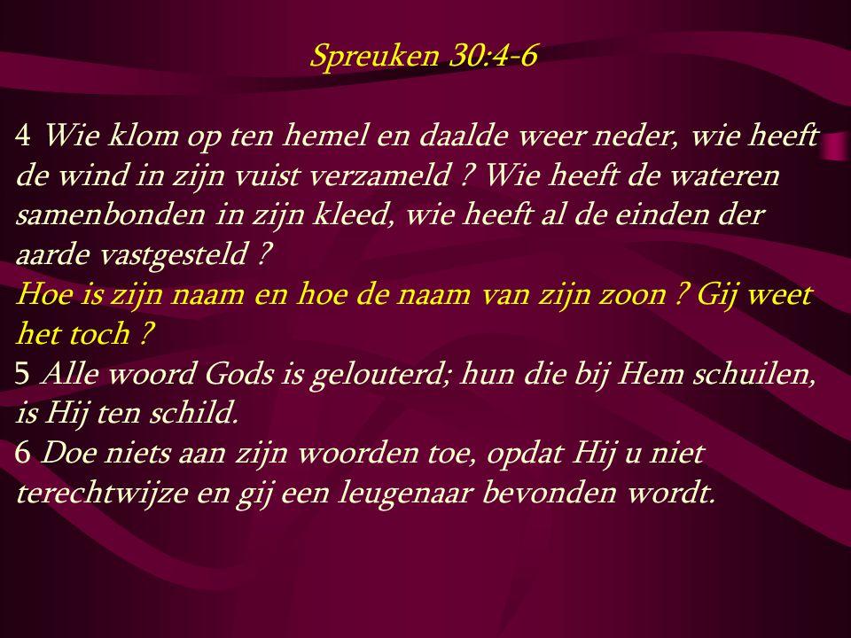Spreuken 30:4-6 4 Wie klom op ten hemel en daalde weer neder, wie heeft de wind in zijn vuist verzameld ? Wie heeft de wateren samenbonden in zijn kle