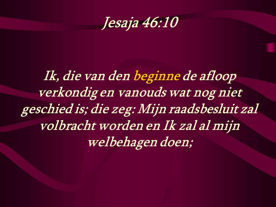 Jesaja 46:10 Ik, die van den beginne de afloop verkondig en vanouds wat nog niet geschied is; die zeg: Mijn raadsbesluit zal volbracht worden en Ik za