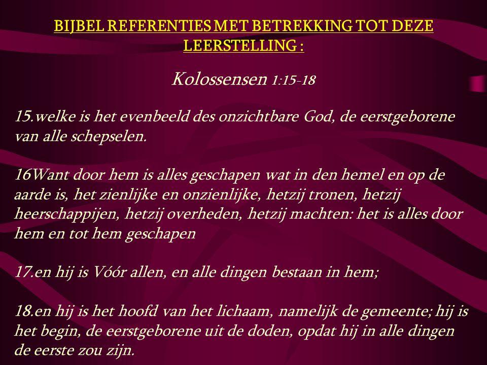 BIJBEL REFERENTIES MET BETREKKING TOT DEZE LEERSTELLING : Kolossensen 1:15-18 15.welke is het evenbeeld des onzichtbare God, de eerstgeborene van alle