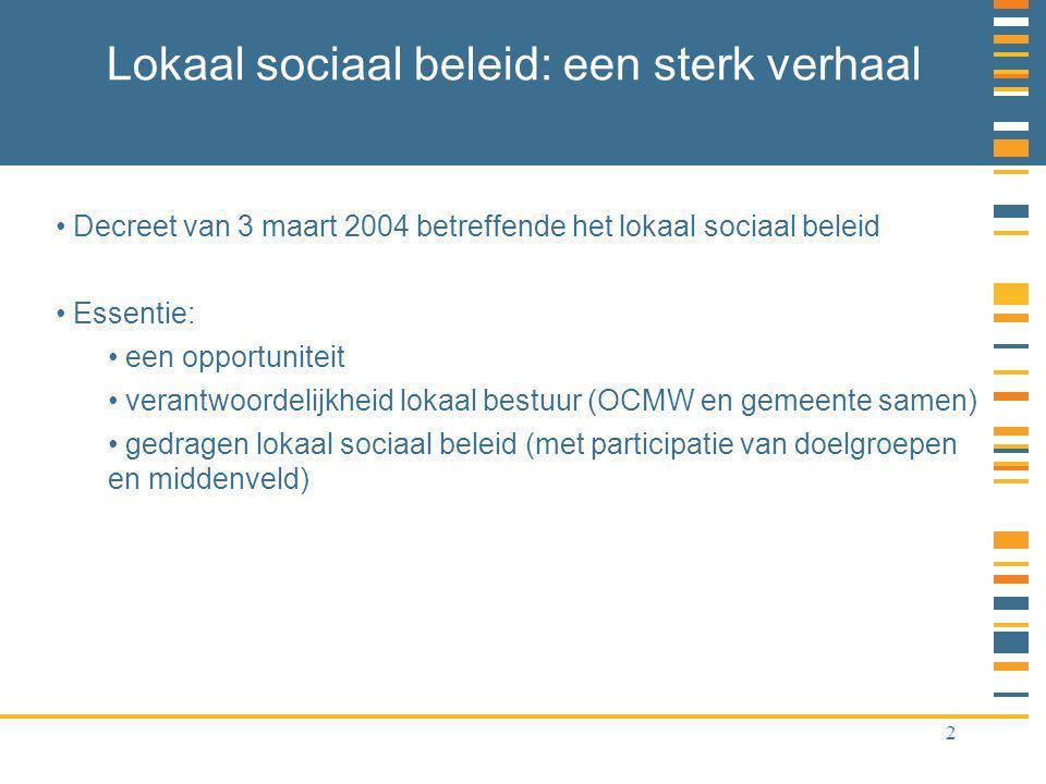 2 Lokaal sociaal beleid: een sterk verhaal Decreet van 3 maart 2004 betreffende het lokaal sociaal beleid Essentie: een opportuniteit verantwoordelijkheid lokaal bestuur (OCMW en gemeente samen) gedragen lokaal sociaal beleid (met participatie van doelgroepen en middenveld)