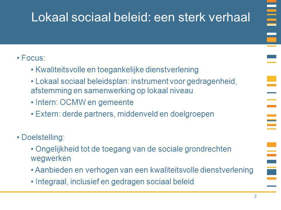 3 Lokaal sociaal beleid: een sterk verhaal Focus: Kwaliteitsvolle en toegankelijke dienstverlening Lokaal sociaal beleidsplan: instrument voor gedragenheid, afstemming en samenwerking op lokaal niveau Intern: OCMW en gemeente Extern: derde partners, middenveld en doelgroepen Doelstelling: Ongelijkheid tot de toegang van de sociale grondrechten wegwerken Aanbieden en verhogen van een kwaliteitsvolle dienstverlening Integraal, inclusief en gedragen sociaal beleid