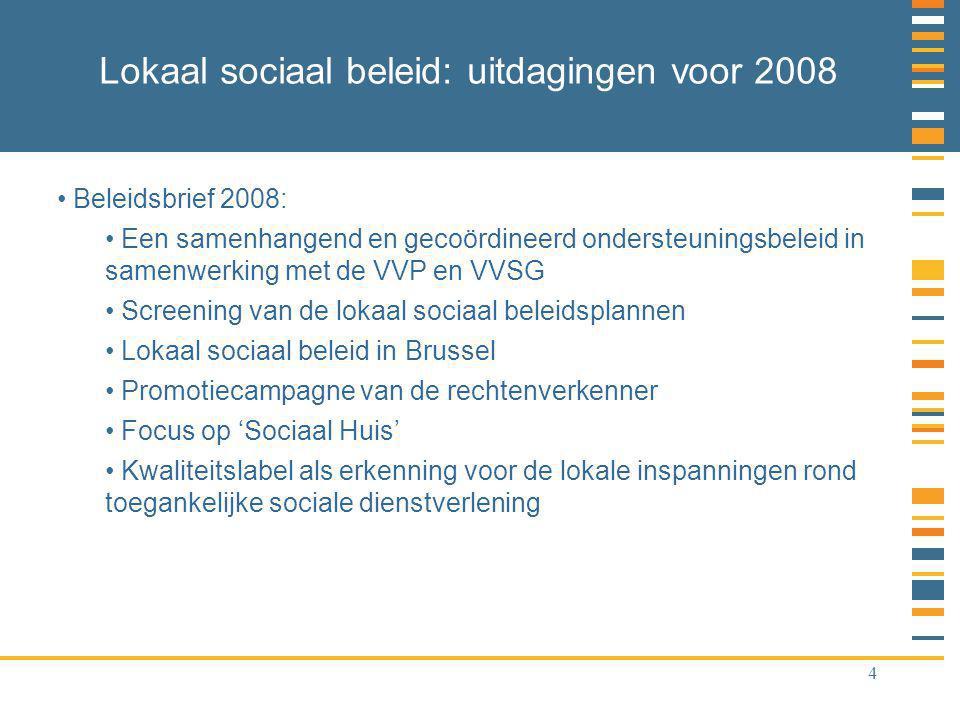 4 Lokaal sociaal beleid: uitdagingen voor 2008 Beleidsbrief 2008: Een samenhangend en gecoördineerd ondersteuningsbeleid in samenwerking met de VVP en VVSG Screening van de lokaal sociaal beleidsplannen Lokaal sociaal beleid in Brussel Promotiecampagne van de rechtenverkenner Focus op 'Sociaal Huis' Kwaliteitslabel als erkenning voor de lokale inspanningen rond toegankelijke sociale dienstverlening