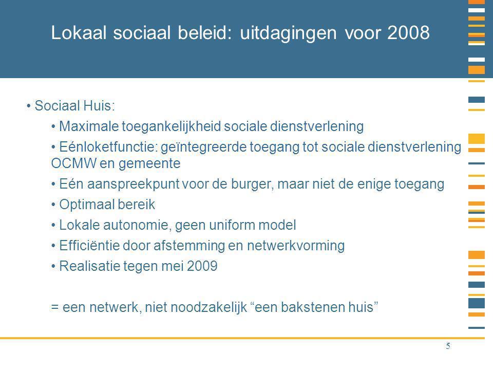 5 Lokaal sociaal beleid: uitdagingen voor 2008 Sociaal Huis: Maximale toegankelijkheid sociale dienstverlening Eénloketfunctie: geïntegreerde toegang tot sociale dienstverlening OCMW en gemeente Eén aanspreekpunt voor de burger, maar niet de enige toegang Optimaal bereik Lokale autonomie, geen uniform model Efficiëntie door afstemming en netwerkvorming Realisatie tegen mei 2009 = een netwerk, niet noodzakelijk een bakstenen huis
