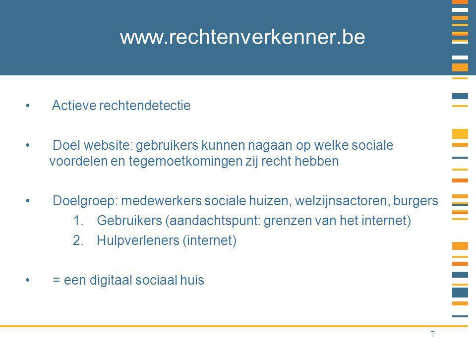 7 www.rechtenverkenner.be Actieve rechtendetectie Doel website: gebruikers kunnen nagaan op welke sociale voordelen en tegemoetkomingen zij recht hebben Doelgroep: medewerkers sociale huizen, welzijnsactoren, burgers 1.Gebruikers (aandachtspunt: grenzen van het internet) 2.Hulpverleners (internet) = een digitaal sociaal huis