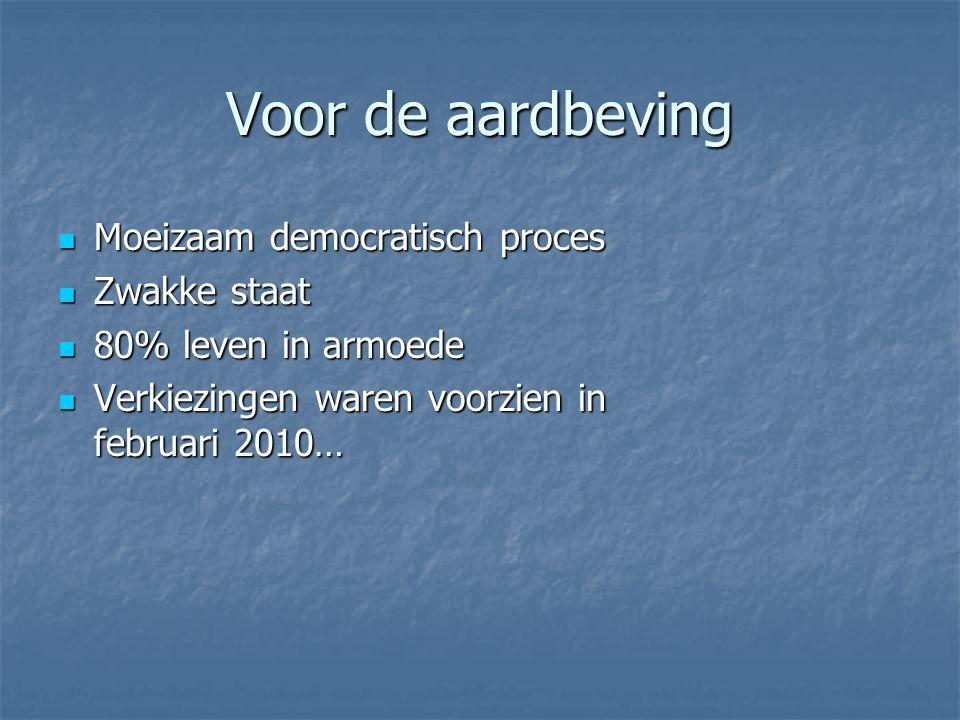 Voor de aardbeving Moeizaam democratisch proces Moeizaam democratisch proces Zwakke staat Zwakke staat 80% leven in armoede 80% leven in armoede Verkiezingen waren voorzien in februari 2010… Verkiezingen waren voorzien in februari 2010…