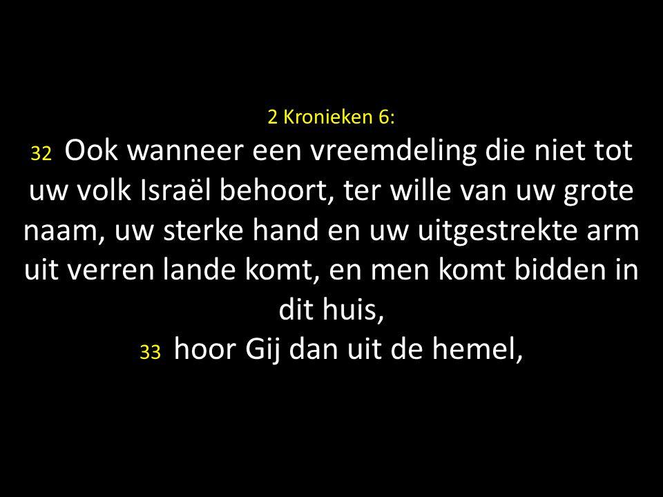 2 Kronieken 6: 32 Ook wanneer een vreemdeling die niet tot uw volk Israël behoort, ter wille van uw grote naam, uw sterke hand en uw uitgestrekte arm uit verren lande komt, en men komt bidden in dit huis, 33 hoor Gij dan uit de hemel,
