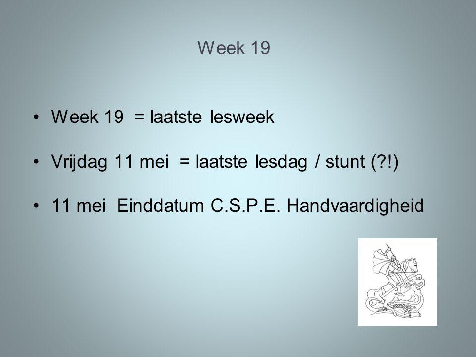 Week 19 Week 19 = laatste lesweek Vrijdag 11 mei = laatste lesdag / stunt ( !) 11 mei Einddatum C.S.P.E.