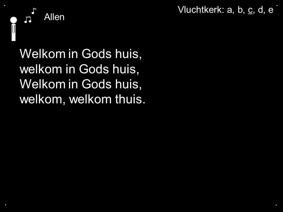 .... Welkom in Gods huis, welkom in Gods huis, Welkom in Gods huis, welkom, welkom thuis. Allen