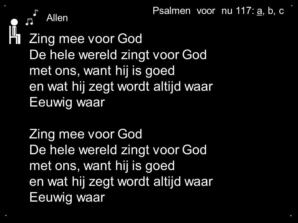 .... Psalmen voor nu 117: a, b, c Zing mee voor God De hele wereld zingt voor God met ons, want hij is goed en wat hij zegt wordt altijd waar Eeuwig w