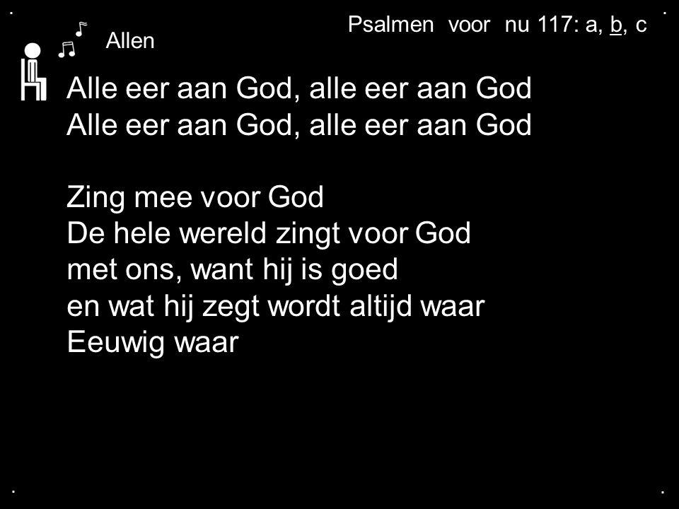 .... Alle eer aan God, alle eer aan God Zing mee voor God De hele wereld zingt voor God met ons, want hij is goed en wat hij zegt wordt altijd waar Ee
