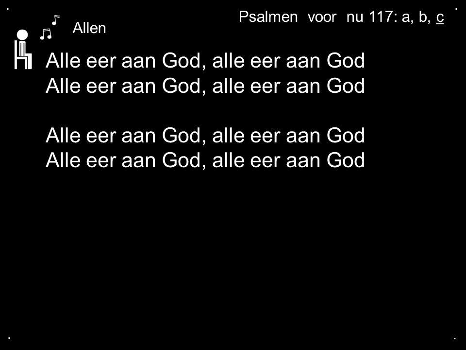 .... Alle eer aan God, alle eer aan God Alle eer aan God, alle eer aan God Allen Psalmen voor nu 117: a, b, c