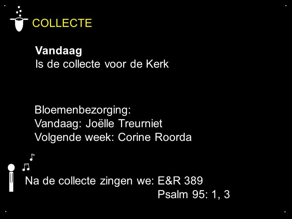 .... COLLECTE Vandaag Is de collecte voor de Kerk Na de collecte zingen we: E&R 389 Psalm 95: 1, 3 Bloemenbezorging: Vandaag: Joëlle Treurniet Volgend