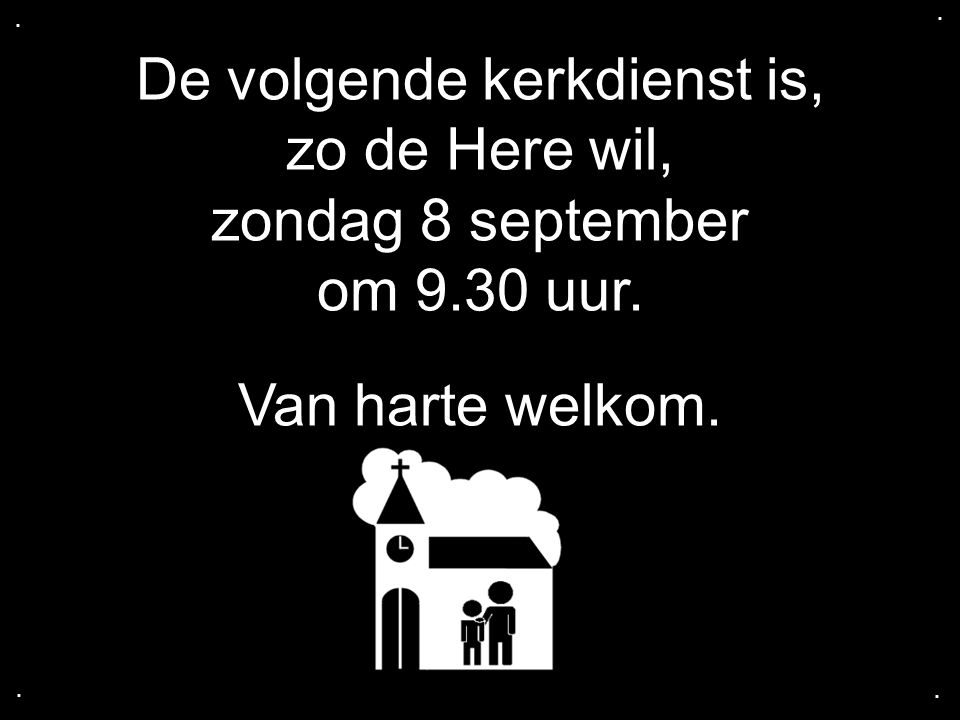 De volgende kerkdienst is, zo de Here wil, zondag 8 september om 9.30 uur. Van harte welkom.....