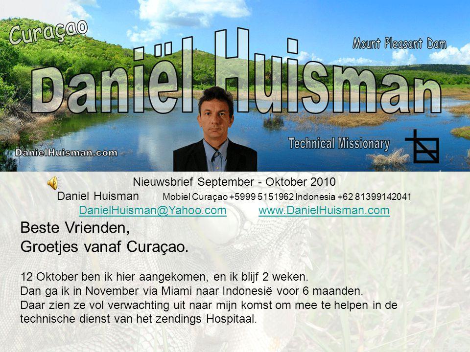 Nieuwsbrief September - Oktober 2010 Daniel Huisman Mobiel Curaçao +5999 5151962 Indonesia +62 81399142041 DanielHuisman@Yahoo.comDanielHuisman@Yahoo.com www.DanielHuisman.comwww.DanielHuisman.com Beste Vrienden, Groetjes vanaf Curaçao.