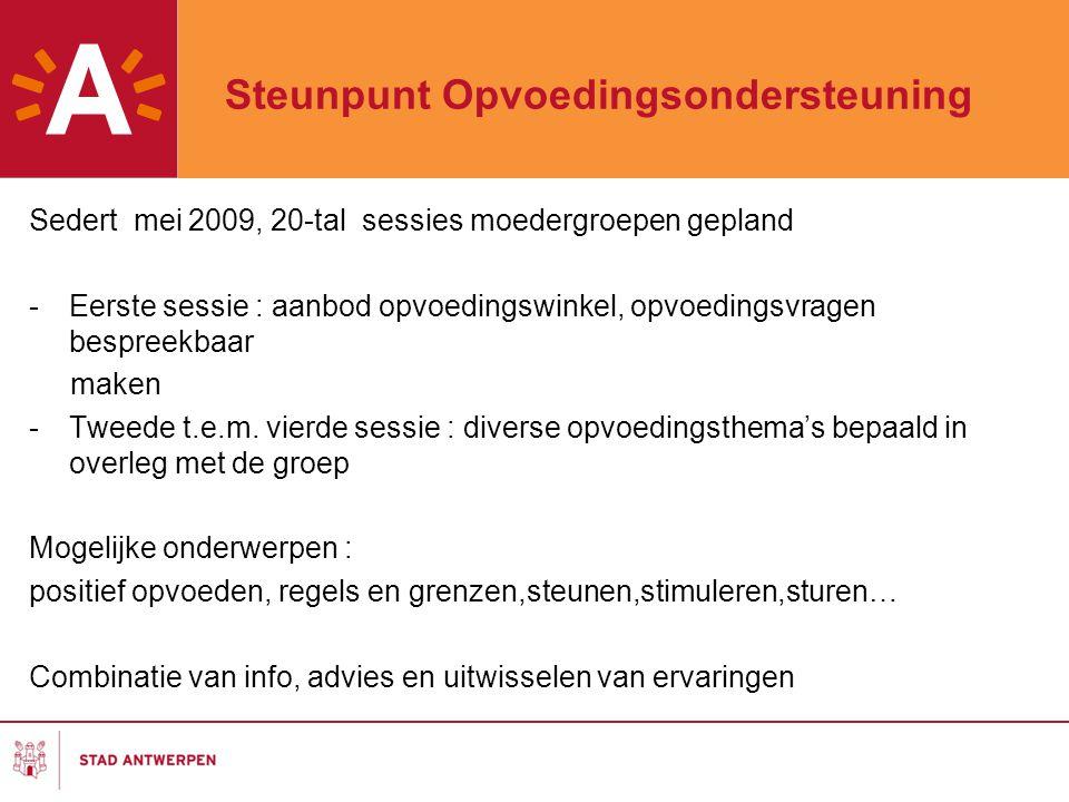 Steunpunt Opvoedingsondersteuning Sedert mei 2009, 20-tal sessies moedergroepen gepland -Eerste sessie : aanbod opvoedingswinkel, opvoedingsvragen bespreekbaar maken -Tweede t.e.m.
