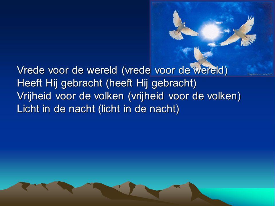 Vrede voor de wereld (vrede voor de wereld) Heeft Hij gebracht (heeft Hij gebracht) Vrijheid voor de volken (vrijheid voor de volken) Licht in de nach