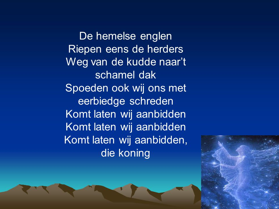 De hemelse englen Riepen eens de herders Weg van de kudde naar't schamel dak Spoeden ook wij ons met eerbiedge schreden Komt laten wij aanbidden Komt