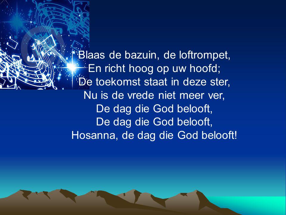 Blaas de bazuin, de loftrompet, En richt hoog op uw hoofd; De toekomst staat in deze ster, Nu is de vrede niet meer ver, De dag die God belooft, Hosan