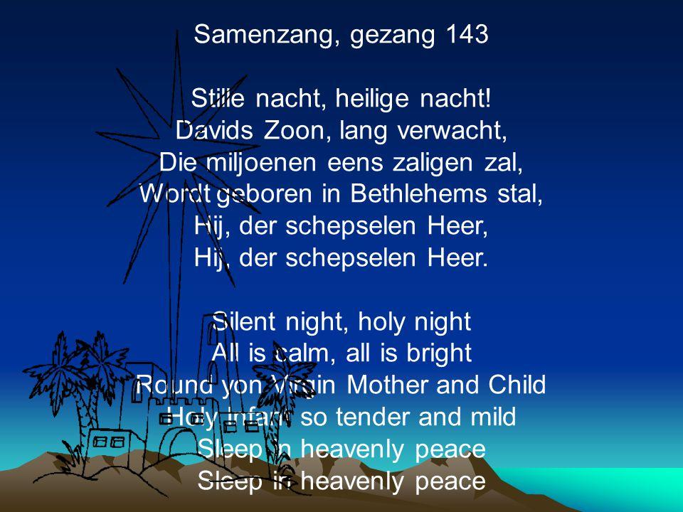 Samenzang, gezang 143 Stille nacht, heilige nacht! Davids Zoon, lang verwacht, Die miljoenen eens zaligen zal, Wordt geboren in Bethlehems stal, Hij,