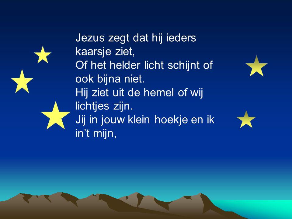 Jezus zegt dat hij ieders kaarsje ziet, Of het helder licht schijnt of ook bijna niet. Hij ziet uit de hemel of wij lichtjes zijn. Jij in jouw klein h