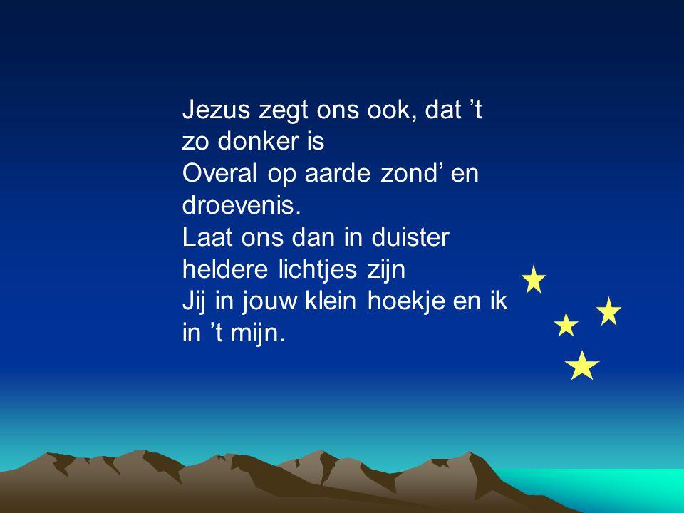 Jezus zegt ons ook, dat 't zo donker is Overal op aarde zond' en droevenis. Laat ons dan in duister heldere lichtjes zijn Jij in jouw klein hoekje en
