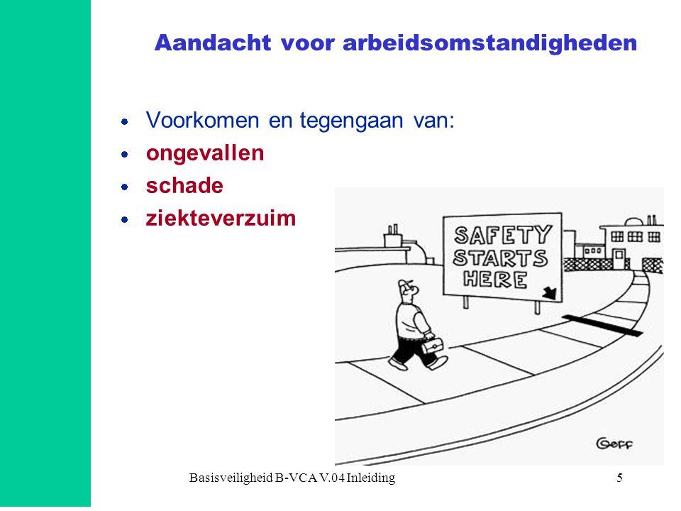 Basisveiligheid B-VCA V.04 Inleiding6 Veiligheid Gezondheid en Welzijn (V.G.W.) Veiligheid  machinebeveiliging  elektriciteit  brand en explosie  knel-, snij-, pletgevaar en alle andere gevaren  vakbekwaamheid OK.