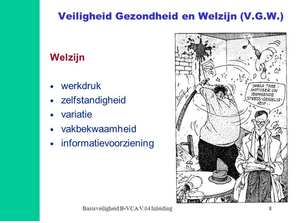 Basisveiligheid B-VCA V.04 Inleiding8 Veiligheid Gezondheid en Welzijn (V.G.W.) Welzijn  werkdruk  zelfstandigheid  variatie  vakbekwaamheid  inf