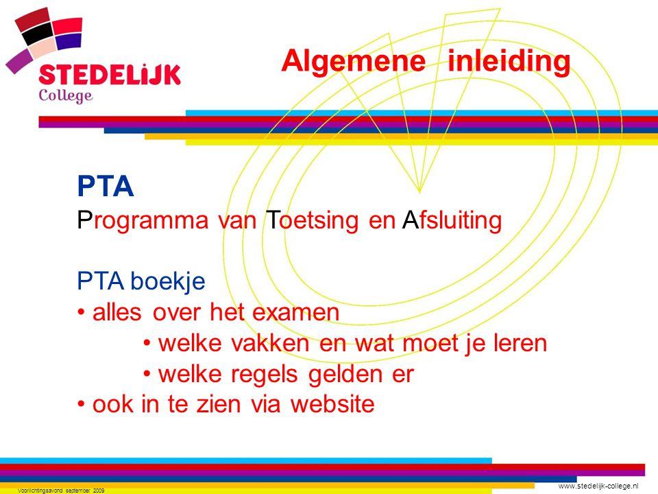 www.stedelijk-college.nl Voorlichtingsavond september 2009 PTA Programma van Toetsing en Afsluiting PTA boekje alles over het examen welke vakken en wat moet je leren welke regels gelden er ook in te zien via website Algemene inleiding