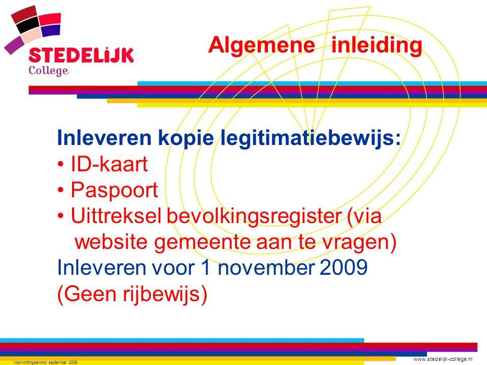 www.stedelijk-college.nl Voorlichtingsavond september 2009 Inleveren kopie legitimatiebewijs: ID-kaart Paspoort Uittreksel bevolkingsregister (via website gemeente aan te vragen) Inleveren voor 1 november 2009 (Geen rijbewijs) Algemene inleiding