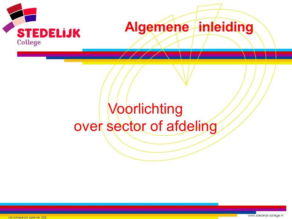 www.stedelijk-college.nl Voorlichtingsavond september 2009 Voorlichting over sector of afdeling Algemene inleiding