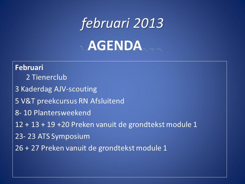 AGENDA Februari 2 Tienerclub 3 Kaderdag AJV-scouting 5 V&T preekcursus RN Afsluitend 8- 10 Plantersweekend 12 + 13 + 19 +20 Preken vanuit de grondtekst module 1 23- 23 ATS Symposium 26 + 27 Preken vanuit de grondtekst module 1