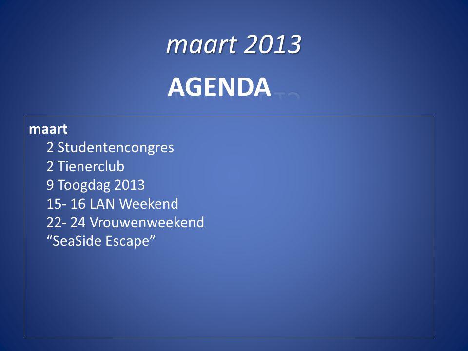 """AGENDA maart 2 Studentencongres 2 Tienerclub 9 Toogdag 2013 15- 16 LAN Weekend 22- 24 Vrouwenweekend """"SeaSide Escape"""""""