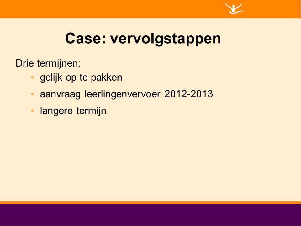 Case: vervolgstappen Drie termijnen: gelijk op te pakken aanvraag leerlingenvervoer 2012-2013 langere termijn