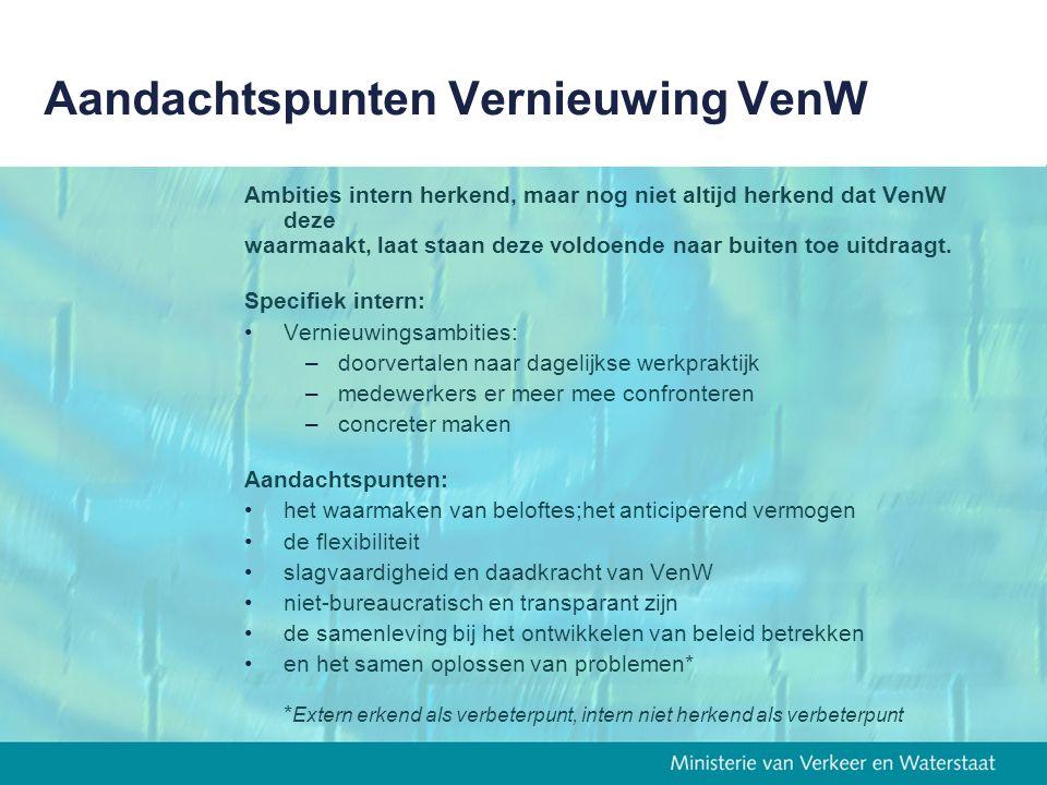 Aandachtspunten Vernieuwing VenW Ambities intern herkend, maar nog niet altijd herkend dat VenW deze waarmaakt, laat staan deze voldoende naar buiten toe uitdraagt.
