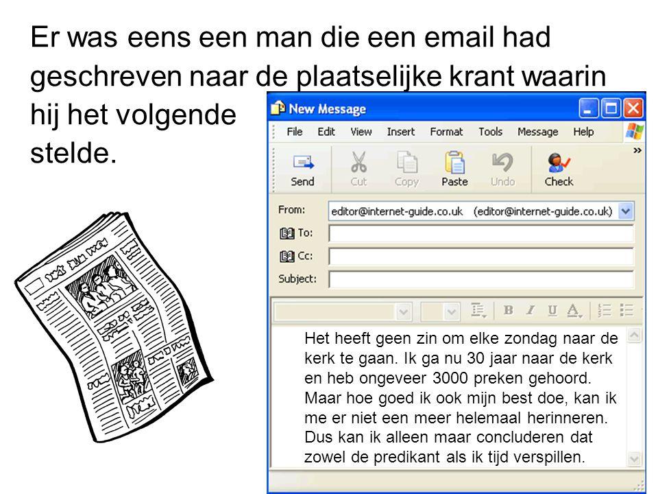 Er was eens een man die een email had geschreven naar de plaatselijke krant waarin hij het volgende stelde. Het heeft geen zin om elke zondag naar de