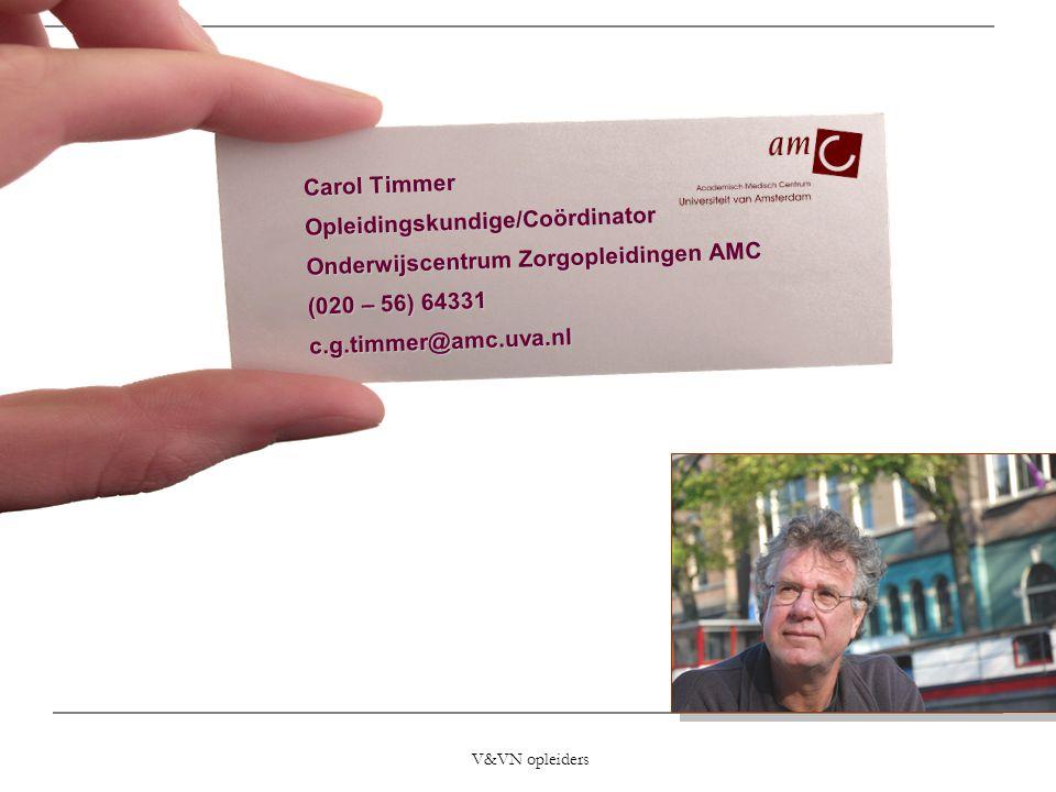 V&VN opleiders Carol Timmer Opleidingskundige/Coördinator Onderwijscentrum Zorgopleidingen AMC (020 – 56) 64331 c.g.timmer@amc.uva.nl