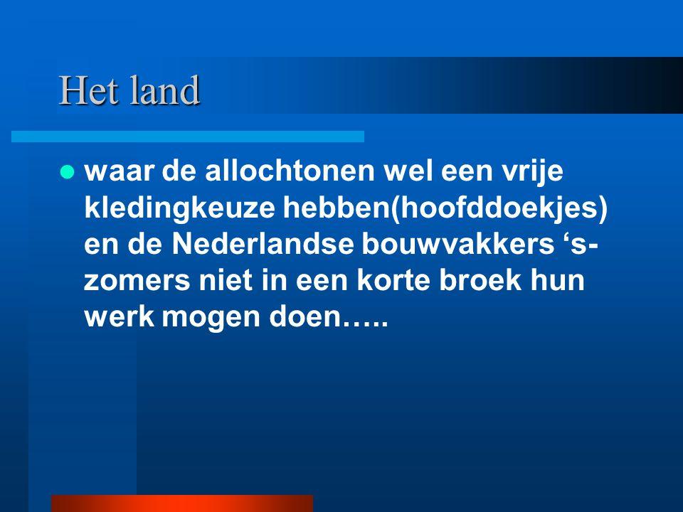 Het land waar de allochtonen wel een vrije kledingkeuze hebben(hoofddoekjes) en de Nederlandse bouwvakkers 's- zomers niet in een korte broek hun werk