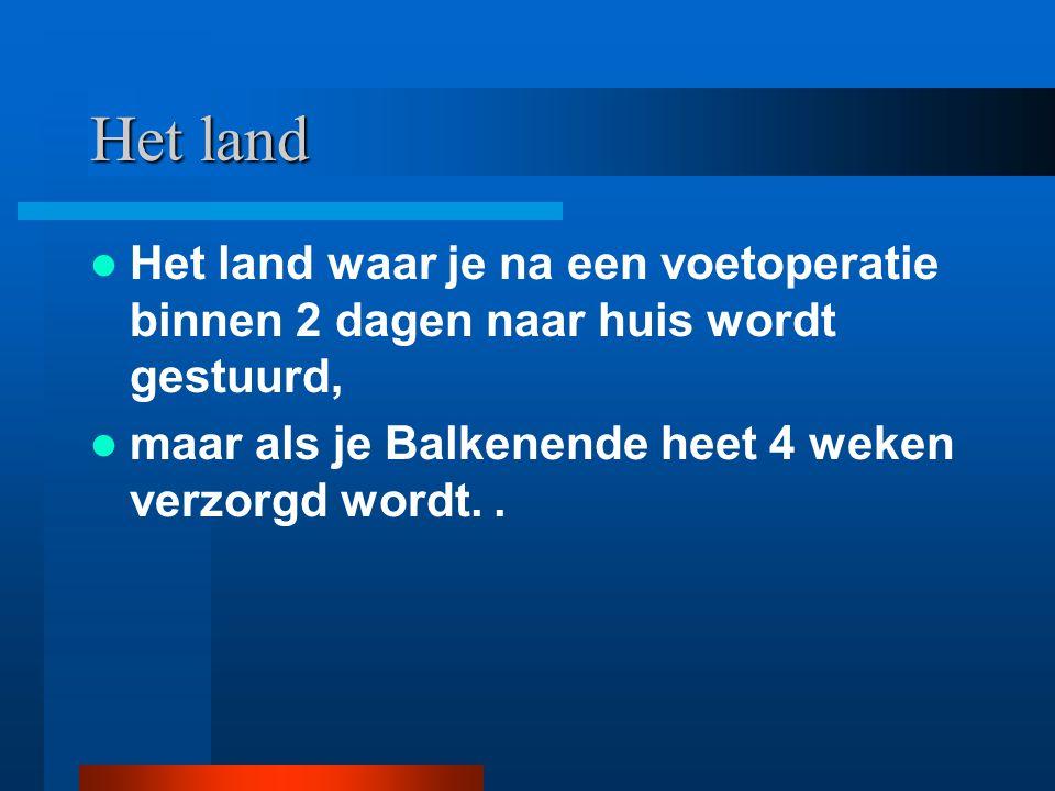 Het land Het land waar je na een voetoperatie binnen 2 dagen naar huis wordt gestuurd, maar als je Balkenende heet 4 weken verzorgd wordt..