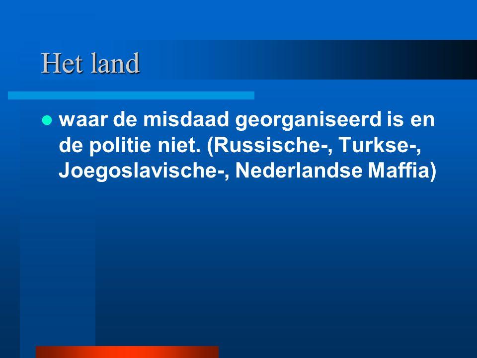 Het land waar de misdaad georganiseerd is en de politie niet. (Russische-, Turkse-, Joegoslavische-, Nederlandse Maffia)