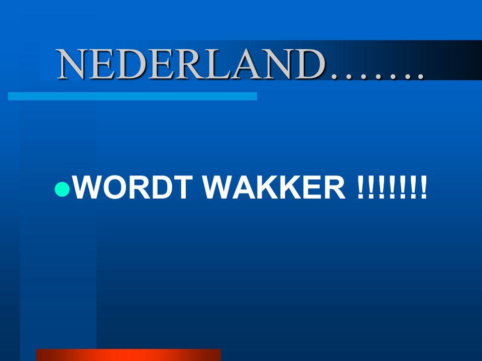 NEDERLAND……. WORDT WAKKER !!!!!!!
