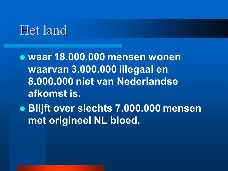 Het land waar 18.000.000 mensen wonen waarvan 3.000.000 illegaal en 8.000.000 niet van Nederlandse afkomst is. Blijft over slechts 7.000.000 mensen me