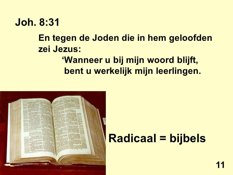 Joh. 8:31 En tegen de Joden die in hem geloofden zei Jezus: 'Wanneer u bij mijn woord blijft, bent u werkelijk mijn leerlingen. Radicaal = bijbels 11